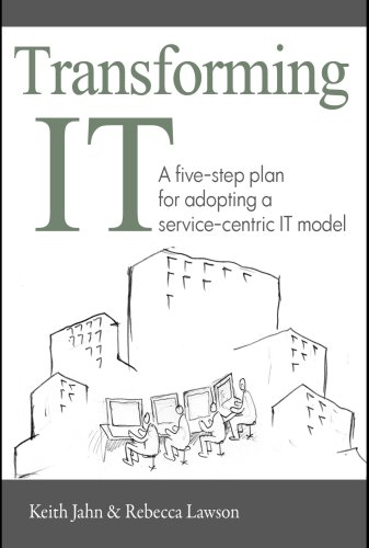 Download Transforming IT: A Five-Step Plan for Adopting a Service-Centric IT Model PDF