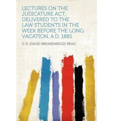 Download Lectures on the Judicature ACT, Delivered to the Law Students in the Week Before the Long Vacation, A.D. 1881 (Paperback) - Common ebook
