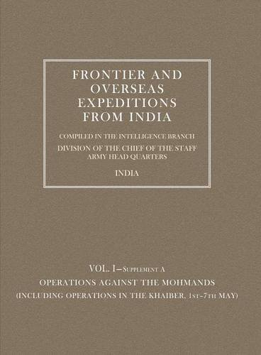 Frontier and Overseas Expeditions from India: Vol. I-Supplement A Operations against the Mohmands (Including Operations in the Khaiber, 1st-7th May) (v. 1) pdf epub