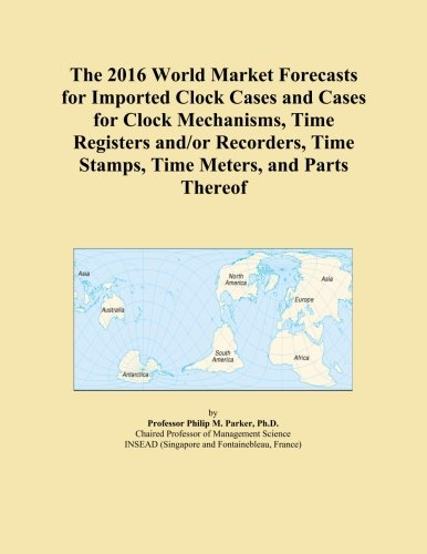 The 2016 World Market Forecasts for Imported Clock Cases and Cases for Clock Mechanisms, Time Registers and/or Recorders, Time Stamps, Time Meters, and Parts Thereof