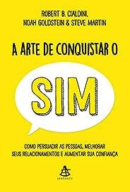 A arte de conquistar o sim: Como persuadir as pessoas, melhorar seus relacionamentos e aumentar sua confiança