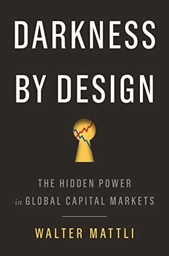 Darkness by Design: The Hidden Power in Global Capital Markets por Walter Mattli