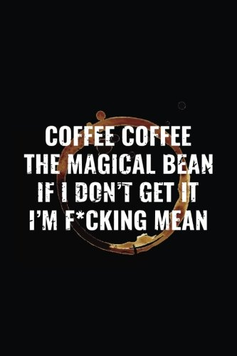 Coffee Coffee The Magical Bean If I Don't Get It I'm F*cking Mean: Funny Journal, Blank Lined Notebook, 6 x 9 (Journals To Write In) V2 by Dartan Creations