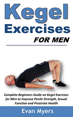 Kegel Exercises for Men: Complete Beginners Guide on Kegel Exercises for Men to Improve Penile Strength, Sexual Function and Prostrate Health (Kegel Exercises For Men Step By Step)