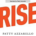 Rise: 3 Practical Steps for Advancing Your Career, Standing Out as a Leader, and Liking Your Life | Patty Azzarello