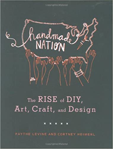 Handmade Nation The Rise Of Diy Art Craft And Design Faythe