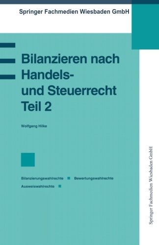 Bilanzieren nach Handels- und Steuerrecht, Teil 2: Bilanzierungswahlrechte Bewertungswahlrechte Ausweiswahlrechte (Praxis der Unternehmensführung) (German Edition)