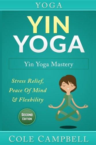 Yoga: Yin Yoga: Yin Yoga Mastery: Stress Relief, Peace Of Mind & Flexibility