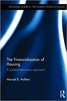 The Financialization of Housing: A political economy approach (Routledge Studies in the Modern World Economy)