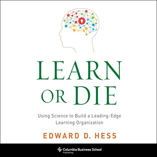 Learn or Die: Using Science to Build a Leading-Edge Learning Organization by Random House Audio