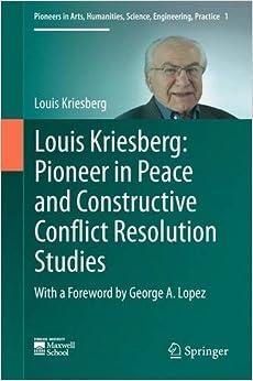 Louis Kriesberg: Pioneer in Peace and Constructive Conflict Resolution Studies (Pioneers in Arts, Humanities, Science, Engineering, Practice)