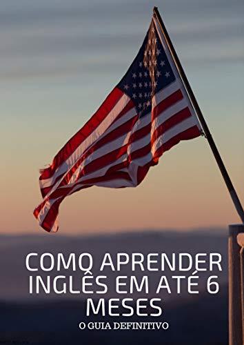 COMO APRENDER INGLÊS EM ATÉ 6 MESES: O guia definitivo (Portuguese Edition) (Ate O)
