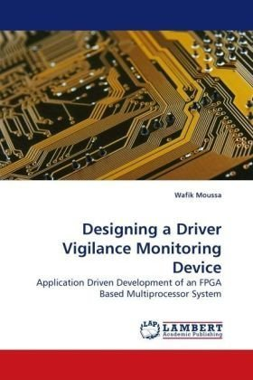 Designing a Driver Vigilance Monitoring Device: Application Driven Development of an FPGA Based Multiprocessor System by Moussa Wafik