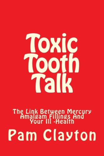 Toxic Tooth Talk: Is There A Link Between Mercury Amalgam Fillings And Your Health?   A Self-Help Book