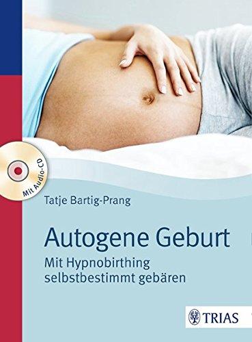 Autogene Geburt: Mit Hypnobirthing selbstbestimmt gebären Taschenbuch – 27. April 2016 Tatje Bartig-Prang TRIAS 3432102275 Ratgeber Gesundheit