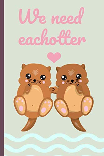 We need each otter: Cute Otters, Novelty, Blank Lined notebook, Perfect for an Anniversary, Valentines gift or any special occasion(more useful than a card!)