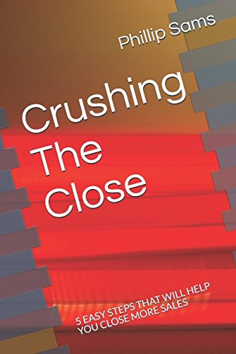 Crushing The Close: 5 EASY STEPS THAT WILL HELP YOU CLOSE MORE SALES PDF