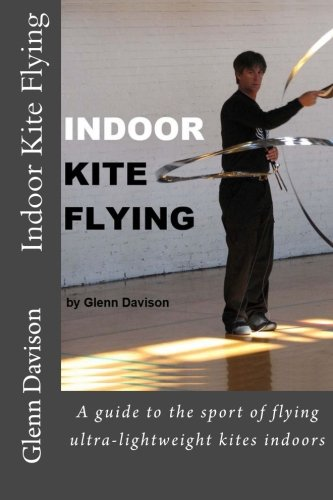 Indoor Kite Flying: A guide to the sport of flying ultra-lightweight kites indoors