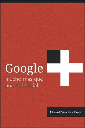 Google+: mucho más que una red social: Amazon.es: Miguel Sánchez Pérez: Libros