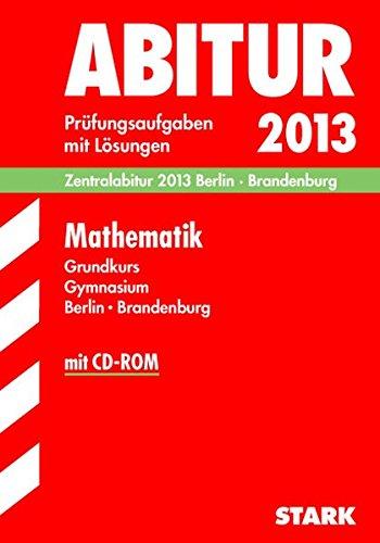 Abitur-Prüfungsaufgaben Gymnasium Berlin/Brandenburg; Zentralabitur Mathematik Grundkurs mit CD-ROM 2013; Prüfungsaufgaben 2009-2012 mit Lösungen.