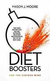 Diet Boosters: Take your Intermittent Fasting, Ketogenic, Paleo and Mediterranean Diet to the next level (For the Curious Mind Book 2)