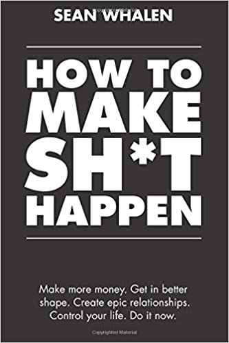 How to Make Sh*t Happen: Make more money, get in better shape, create epic relationships and control your life! 1st Edition by Sean Whalen  PDF Download