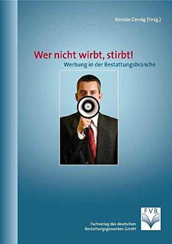 Wer nicht wirbt, stirbt! Werbung in der Bestattungsbranche: Dokumentation der Tagung des Kuratoriums Deutsche Bestattungskultur in Kooperation mit dem ... vom 17.-18.09.2009 in Berlin
