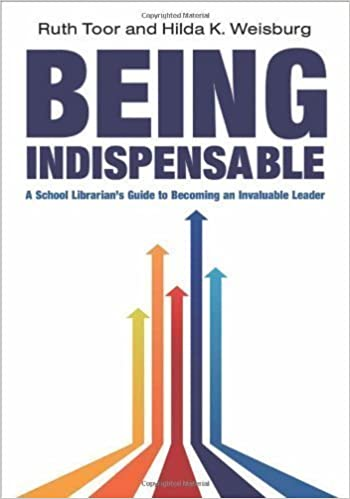 Being Indispensable: A School Librarian's Guide to Becoming an Invaluable Leader by Ruth Toor, Hilda K. Weisburg (2011)