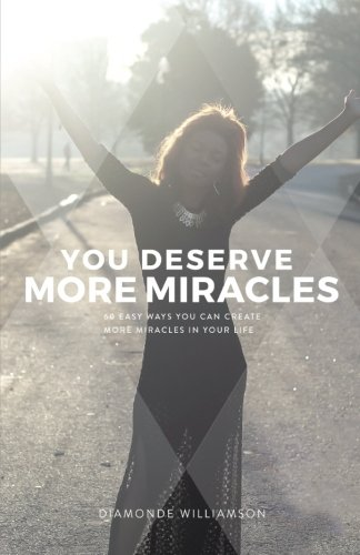 Read Online You Deserve More Miracles: 60 Easy Ways You Can Create More Miracles In Your Life PDF