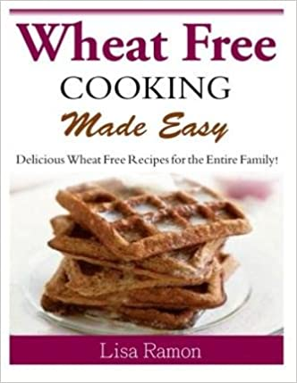 Book [ Wheat Free Cooking Made Easy: Delicious Wheat Free Recipes for the Entire Family! BY Ramon, Lisa ( Author ) ] { } 2014