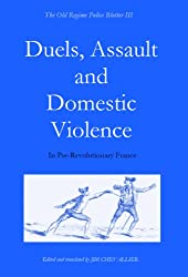 Duels, Assault and Domestic Violence in Pre-Revolutionary France (The Old Regime Police Blotter Book 3) (English Edition)