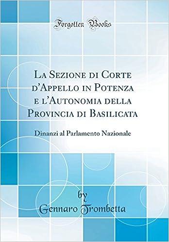 La Sezione di Corte dAppello in Potenza e lAutonomia della Provincia di Basilicata: Dinanzi al Parlamento Nazionale (Classic Reprint) (Italian Edition): ...