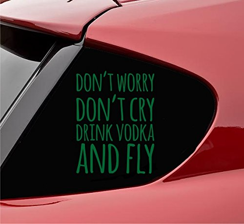 (Don't worry don't cry drink vodka and fly Vinyl Decal Sticker (Green))