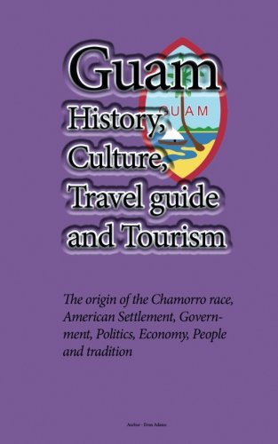 Guam History, Culture, Travel guide and Tourism: The origin of the Chamorro race, American Settlement, Government, Politics, Economy, People and tradition