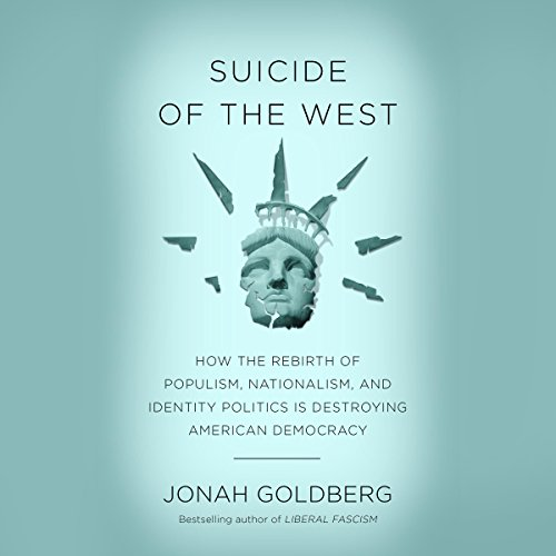 Suicide of the West: How the Rebirth of Populism, Nationalism, and Identity Politics Is Destroying American Democracy