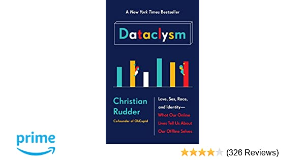 Dataclysm Love Sex Race And Identity What Our Online Lives Tell Us About Offline Selves Christian Rudder 9780385347396 Amazon Books