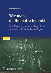 Wie man mathematisch denkt: Eine Einführung in die mathematische Arbeitstechnik für Studienanfänger (German Edition)