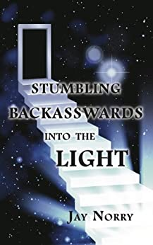 Stumbling Backasswards Into the Light by [Norry, Jay]