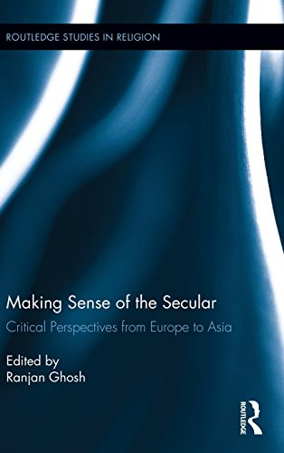 Making Sense of the Secular: Critical Perspectives from Europe to Asia (Routledge Studies in Religion)