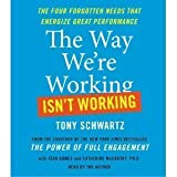 By Tony Schwartz: The Way We're Working Isn't Working: The Four Forgotten Needs That Energize Great Performance [Audiobook]