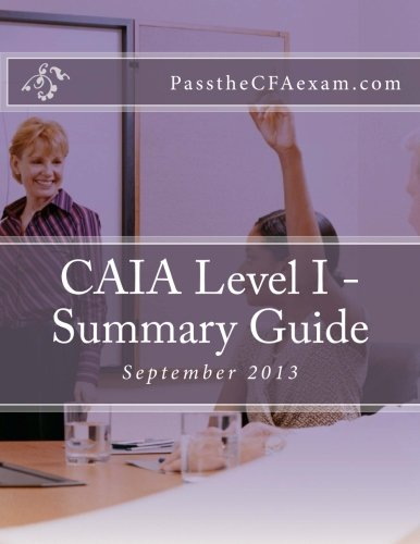 CAIA Level I - Summary Guide: Like Cliff's Notes for the CAIA exam!