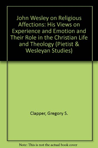 John Wesley on Religious Affections: His Views on Experience and Emotion and Their Role in the Christian Life and Theolo