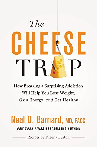 The Cheese Trap: How Breaking a Surprising Addiction Will Help You Lose Weight, Gain Energy, and Get Healthy by Neal D Barnard