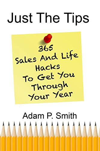 Just The Tips 365 Sales And Life Hacks To Get You Through Your Year [Smith, Adam P.] (Tapa Blanda)