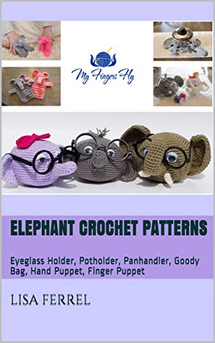 Elephant Crochet Patterns: Eyeglass Holder, Potholder, Panhandler, Goody Bag, Hand Puppet, Finger -