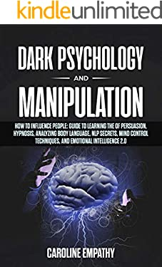 Dark Psychology and Manipulation: How to influence People: Guide to Learning the of Persuasion, Hypnosis, Analyzing Body Language, NLP Secrets, Mind Control Techniques, And Emotional Intelligence 2.0