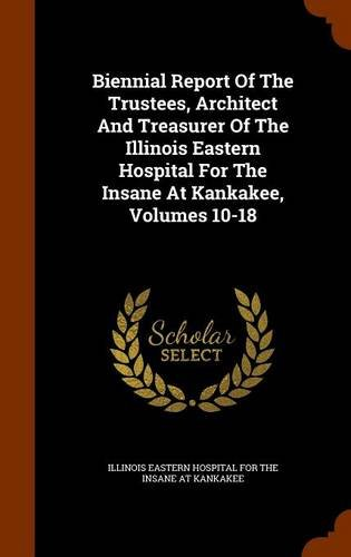 Read Online Biennial Report Of The Trustees, Architect And Treasurer Of The Illinois Eastern Hospital For The Insane At Kankakee, Volumes 10-18 PDF