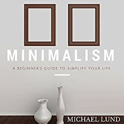 Minimalism: A Beginner's Guide to Simplify Your Life