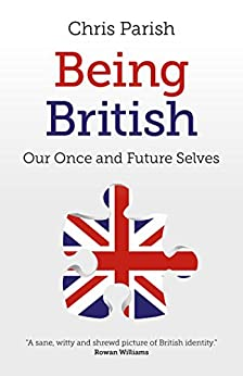 Being British: Our Once And Future Selves by [Parish, Chris]