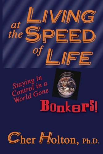 Living at the Speed of Life : Staying in Control in a World Gone Bonkers!